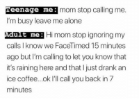 Me Hi: Teenage me:  mom stop calling me.  I'm busy leave me alone  Adut me: Hi mom stop ignoring my  calls I know we FaceTimed 15 minutes  ago but I'm calling to let you know that  it's raining here and that I just drank an  ice coffee...ok I'll call you back in 7  minutes  ult me: