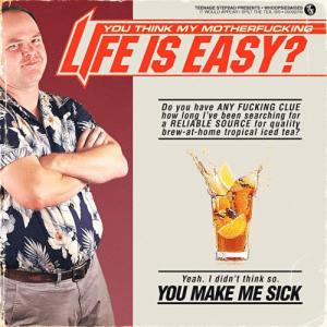 Fucking, Life, and Yeah: TEENAGE STEPDAD PRESENTS wHOOPSIEDAISES  IT WOULD APPEAR I SPILT THE TEA, SIS 05092019  YOU THINK MY MOTHERFUCKIW  LIFE IS EASY?  Do you have ANY FUCKING CLUE  how long I've been searching for  a RELIABLE SOURCE for quality  brew-at-home tropical iced tea:  Yeah. I didn't think so.  YOU MAKE ME SICK