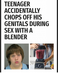 """Memes, Sex, and Blender: TEENAGER  ACCIDENTALLY  CHOPS OFF HIS  GENITALS DURING  SEX WITH A  BLENDER """"accidentally"""""""