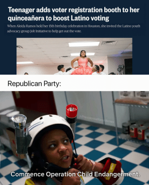 Birthday, Party, and Republican Party: Teenager adds voter registration booth to her  quinceañera to boost Latino voting  When Aleida Ramos held her 15th birthday celebration in Houston, she invited the Latino youth  advocacy group Jolt Initiative to help get out the vote.  Republican Party:  /t/PresidentialRaceMemes  Commence Operation Child Endangerment. With the raids today [OC]