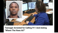"""Teenager Arrested for Calling 911 And Asking  """"Where The Hoes At?"""" me irl"""