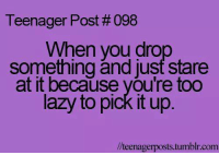 Drop Something: Teenager Post # 098  When you drop  something and just stare  at it because you're too  lazy to pick It up  //teenagerposts.tumblr.com
