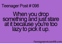 Drop Something: Teenager Post #098  When you drop  something and just stare  at it because you're too  lazy to pick it up  lteenagerposts tumblr com