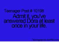 RT @REACTlVE:: Teenager Post #10198  Admit it, you've  answered Dora at least  once in your life  //teenagerposts tumblr.com RT @REACTlVE: