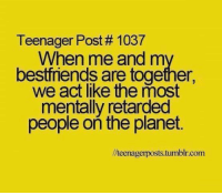 Memes, Retarded, and Tumblr: Teenager Post 1037  When me and m  bestfriends are together,  we act like the most  mentally retarded  people on the planet.  llteenagerposts.tumblr.com