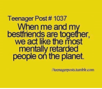 Funny, Retarded, and Planets: Teenager Post 1037  When me and m  bestfriends are together,  we act like the most  mentally retarded  people on the planet.  llteenagerposts.tumblr.com