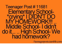 "Crying, School, and Tumblr: Teenager Post # 11681  Elementary School-  ""crying DIDNT DO  MYHOMEWORK!!!  Middle School- I didn't  had homework?  /teenagerposts.tumblr.com @studentlifeproblems"