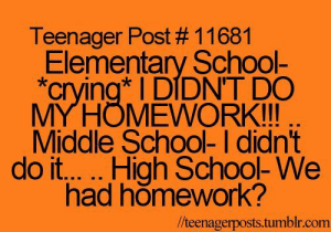"Crying, School, and Tumblr: Teenager Post # 11681  Elementary School-  ""crying DIDNT DO  MYHOMEWORK!!!  Middle School- I didn't  had homework?  /teenagerposts.tumblr.com If you are a student Follow @studentlifeproblems​"