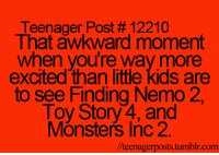 Finding Nemo, Memes, and Monsters Inc: Teenager Post #12210  That awkward moment  when you're way more  excited than little kids are  to see Finding Nemo 2  Toy Story4,and  Monsters Inc 2.  //teenagerposts.tumblr.com