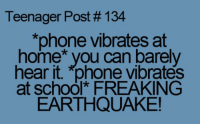 teenager post: Teenager Post #134  *phone vibrates at  home you can barely  hear it. *phone Vibrates  at school* FREAKING  EARTHQUAKE!