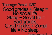 Bad, Life, and Good: Teenager Post # 1357  Good grades Sleep  No social life  Sleep + Social life  Bad grades  Good grades + Social  life No sleep.  teenagerposts.tumblrcom Teenager Post