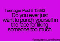 Memes, Too Much, and 🤖: Teenager Post #13683  Do you ever just  want to punch yourself in  the face for liking  someone too much  //teenagerposts tumblr.com