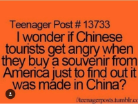 Memes, China, and Angry: Teenager Post 13733  I wonder if Chinese  tourists get angry when  they buy a souvenir from  America just to find out it  was made in China?  llteenagerposts.tumblr.co 😂😂😂 goodnight my little baby ducklings sleep well