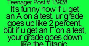 Funny, Titanic, and Tumblr: Teenager Post # 13928  It's funny how if u get  an A on a test, ur grade  goes up like 2 percent,  but if u get an F'on a test,  like the Titanic  your grade goes down If you are a student Follow @studentlifeproblems​