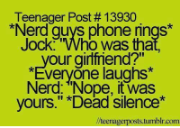"Funny, Nerd, and Tumblr: Teenager Post 13930  *Nerd guys phone rings*  Jock Who was tha  your girlfriend?""  *Everyone laughs*  Nerd: ""Nope, it was  yours."" Dead Silence  lteenagerposts.tumblr.com"