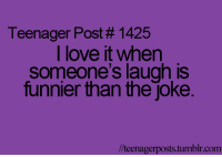 Funny, Teenagers, and Funnier: Teenager Post 1425  I love it when  someone's laugh is  funnier than the joke.  lteenagerposts tumblr com