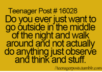 Memes, 🤖, and Observer: Teenager Post 16028  Do you ever just want to  go outside in the middle  of the night and walk  around and not actually  do anything just observe  and think and stuff.  llteenagerposts tumblr com