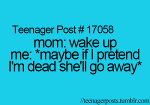 Me Maybe: Teenager Post # 17058  mom: wake up  me: *maybe if I prètend  I'm dead she'llgo away*  //teenagerposts.tumblr.com