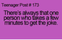 Who, One, and Person: Teenager Post # 173  T here's always that one  person who takes a few  minutes to get the joke. Sometimes I'm that person....