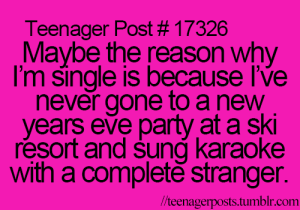 Years Eve: Teenager Post # 17326  Maybe the reason why  I'm single is because l've  never gone to a new  years eve party at a ski  resort and sung karaoke  with a complete stranger.  //teenagerposts.tumblr.com