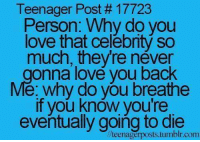 Funny, Celebrated, and Celebrities: Teenager Post 17723  Person: Why do you  love that celebrity so  much, they re néver  onna love you back  e: why do you breathe  if you know you're  eventually going to die  lteenagerposts tumblr.com