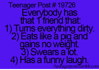 Friends, Funny, and Dirty: Teenager Post 19726  Everybody has  that friend that  1) Turns everything dirty  2) Eats like pig and  ains no weight.  Swears a Tot.  4) Has a funny laugh.  r.com  //teenager posts