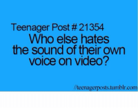 Tumblr, Video, and Voice: Teenager Post # 21354  Who else hates  the sound of their own  voice on video?  /teenagerposts.tumblr.com