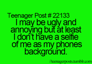 I May Be: Teenager Post # 22133  I may be ugly and  annoying but át least  I don't have a selfie  of me as my phones  background.  /teenagerposts.tumblr.com