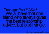 Advice, Memes, and 🤖: Teenager Post #22346  We all have that one  trend Who alWays gives  the best relationship  advice, but is Still Single.  //teenagerposts tumb  com