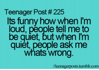Funny, Tumblr, and Quiet: Teenager Post # 225  Its funny how when I'm  loud, péople tell me to  be quiet, but when I'm  quiet, people ask me  whats wrong  l/teenagerposts.tumblr.com large.png (500×350)