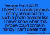 hoarders: Teenager Post #22813  I NEED to delete pictures  off my phone but I'm  Such a photo hoarder like  never know When this  picture Could Come in  handy l cant delete that.  Vlteenagerpost  posts.tumblr.com