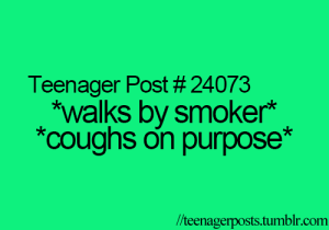 Coughs: Teenager Post # 24073  *walks by smoker*  *coughs on purpose*  /teenagerposts.tumblr.com