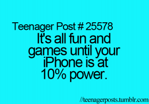 Games Until: Teenager Post # 25578  It's all fun and  games until your  iPhone is at  10% power.  /teenagerposts.tumblr.com