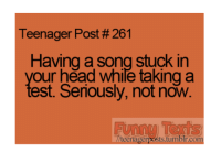 Funny, A Song, and Song: Teenager Post #261  Having a song stuck in  our head while taking a  est. Seriously, not now.  teenager sts tumblr com