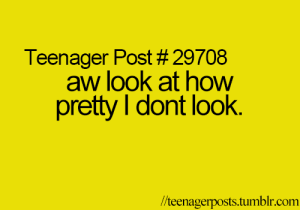 Aw Look: Teenager Post # 29708  aw look at how  pretty I dont look.  /teenagerposts.tumblr.com