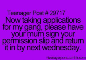 Permission Slip: Teenager Post # 29717  Now taking applications  for my gang, pllease have  your mum sign your  permission slip and retum  it in by next wednesday.  //teenagerposts.tumblr.com