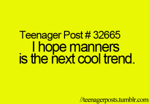 Thope: Teenager Post # 32665  Thope manners  is the next cool trend.  /teenagerposts.tumblr.com