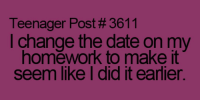 Memes, 🤖, and Teenagers: Teenager Post #3611  I change the date on my  homework to make it  seem like I did it earlier.