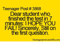 Fail, Tumblr, and Http: Teenager Post # 3868  Dear student who  finished the test in 7  minutes: I HOPE YOU  FAIL! Sincerely, Still on  the first question.  //teenagerposts.tumblr.com @studentlifeproblems