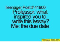 @studentlifeproblems: Teenager Post # 41900  Professor. what  inspired you to  write this essay?  Me: the due date  teenager-posts.com @studentlifeproblems