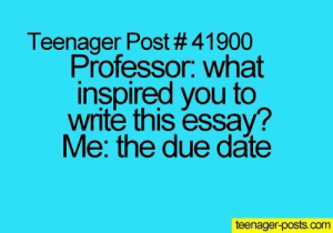 studentlifeproblems:  If you are a student Follow @studentlifeproblems: Teenager Post # 41900  Professor. what  inspired you to  write this essay?  Me: the due date  teenager-posts.com studentlifeproblems:  If you are a student Follow @studentlifeproblems