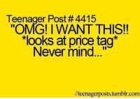 """Memes, Omg, and Tumblr: Teenager Post # 4415  """"OMG!IWANT THIS!!  looks at price tag*  Never mind...  //teenagerposts.tumblr.com"""