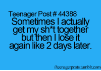Tumblr, Com, and Post: Teenager Post # 44388  Sometimes l actually  get my sh*t together  but then I loše it  again like 2 days later.  l/teenagerposts.tumblr.com
