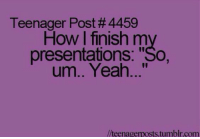 "Tumblr, Yeah, and Http: Teenager Post #4459  How I finish my  presentations: ""So,  um.. Yeah...""  //teenagerposts.tumblr.com @studentlifeproblems"