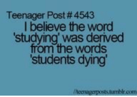 Tumblr, Http, and Word: Teenager Post # 4543  I believe the word  studying' was derived  from the words  students dying  r.com @studentlifeproblems