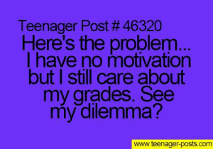 Tumblr, Http, and Com: Teenager Post # 46320  Here's the problem  l have no motivation  but I still care about  my grades. See  my dilemma?  www.teenager-posts.com If you are a student Follow @studentlifeproblems​