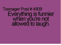 teenager post: Teenager Post # 4809  Everything is funnier  when you're not  allowed to laugh.