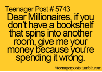 Give Me Your Money: Teenager Post # 5743  Dear Millionaires, if you  don't have a bookshelf  that spins into another  room, give me your  money because you're  spending it wrong  /teenagerposts.tumblr.com