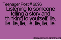 : Teenager Post # 6096  Listening to someone  telling a story and  thinking to yourself, lie,  lie, lie, lie, lie, lie, lie, lie  /teenagerposts.tumblr.com