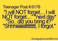 """teenager post: Teenager Post #6178  """"I will NOT forget.... will  NOT forget next day  """"So.. did you bring it?""""  """"Shhhiiiiiiiiiiitttttttt, l forgot.'  /teenager posts tumblr com"""